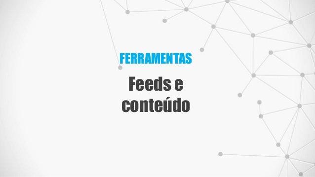 FERRAMENTAS Feeds e conteúdo