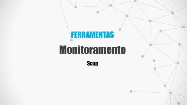 FERRAMENTAS Monitoramento Scup