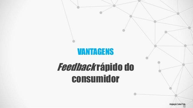 VANTAGENS Feedback rápido do consumidor Adaptação:ContentTools