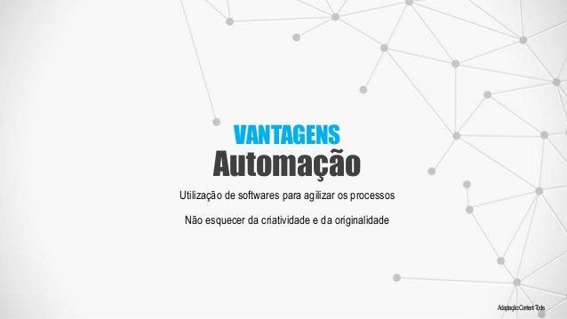 VANTAGENS Automação Adaptação:ContentTools Utilização de softwares para agilizar os processos Não esquecer da criatividade...