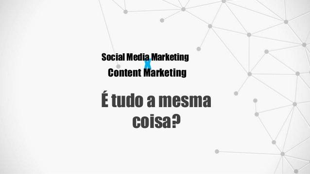 x Social Media Marketing Content Marketing É tudo a mesma coisa?