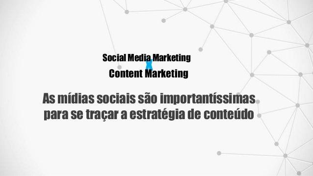 x Social Media Marketing Content Marketing As mídias sociais são importantíssimas para se traçar a estratégia de conteúdo