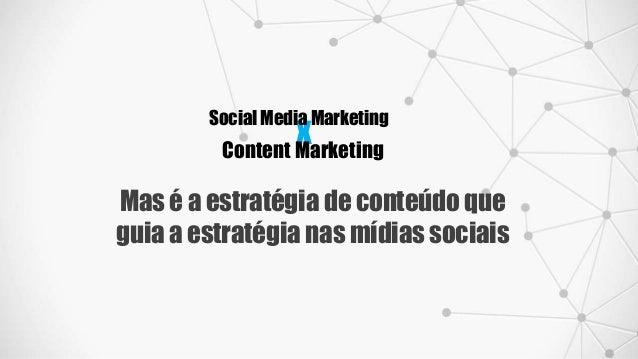x Social Media Marketing Content Marketing Mas é a estratégia de conteúdo que guia a estratégia nas mídias sociais