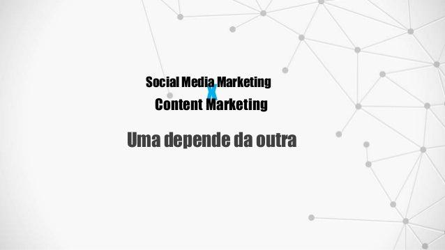 x Social Media Marketing Content Marketing Uma depende da outra