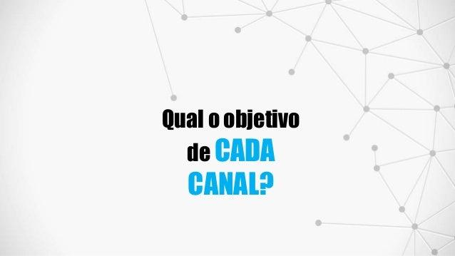 Qual o objetivo de CADA CANAL?