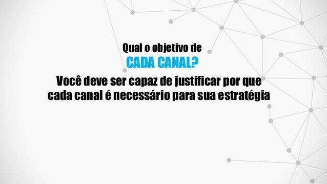 Qual o objetivo de CADA CANAL? Você deve ser capaz de justificar por que cada canal é necessário para sua estratégia