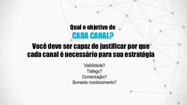 Qual o objetivo de CADA CANAL? Você deve ser capaz de justificar por que cada canal é necessário para sua estratégia Visib...