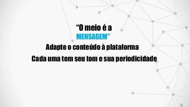 """""""O meio é a MENSAGEM"""" Adapte o conteúdo à plataforma Cada uma tem seu tom e sua periodicidade"""