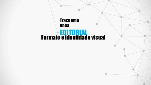 Trace uma linha EDITORIAL Formato e identidade visual