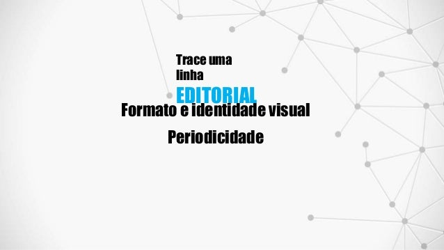 Trace uma linha EDITORIAL Formato e identidade visual Periodicidade