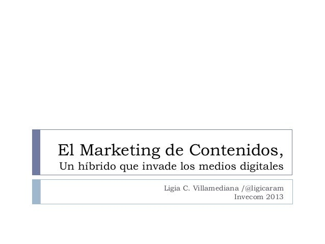El Marketing de Contenidos,Un híbrido que invade los medios digitalesLigia C. Villamediana /@ligicaramInvecom 2013