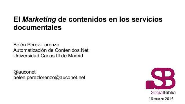 El Marketing de contenidos en los servicios documentales Belén Pérez-Lorenzo Automatización de Contenidos.Net Universidad ...