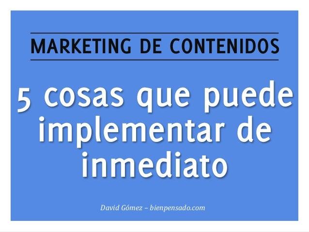 MARKETING DE CONTENIDOS  5 cosas que puede implementar de inmediato David  Gómez  –  bienpensado.com   www.bienpen...