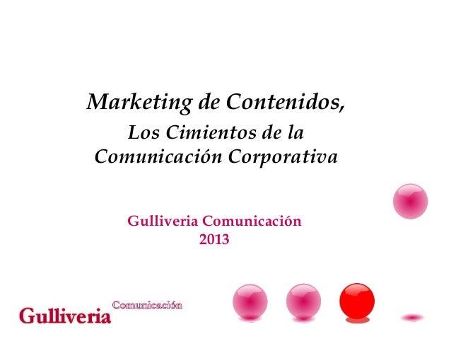 Marketing de Contenidos,   Los Cimientos de laComunicación Corporativa   Gulliveria Comunicación             2013
