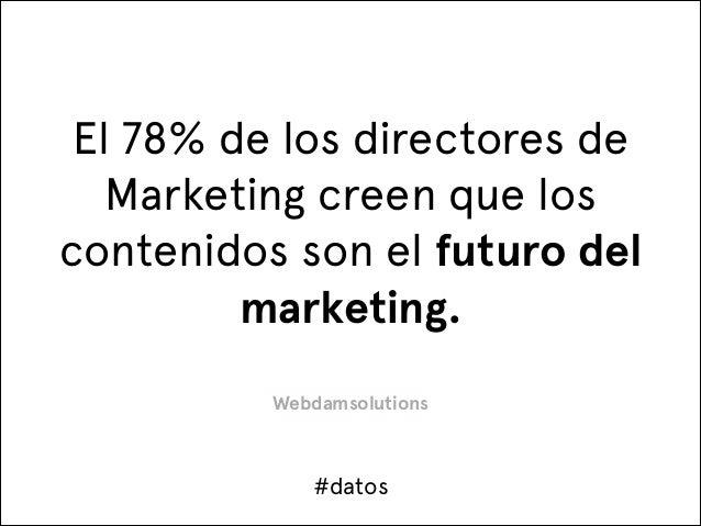 El 78% de los directores de Marketing creen que los contenidos son el futuro del marketing. Webdamsolutions  #datos