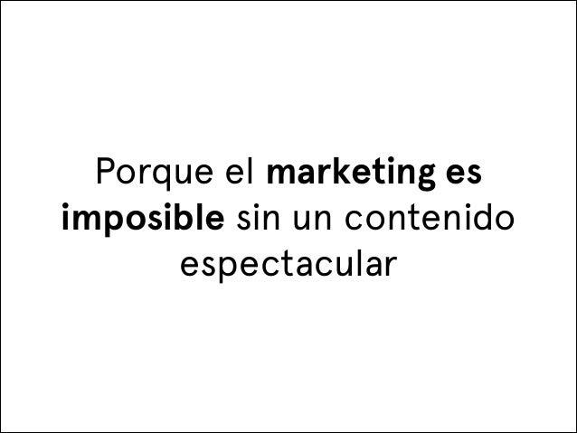 Porque el marketing es imposible sin un contenido espectacular