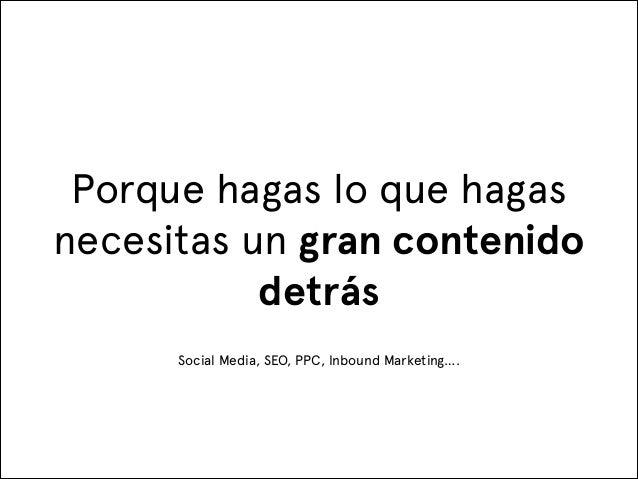 Porque hagas lo que hagas necesitas un gran contenido detrás Social Media, SEO, PPC, Inbound Marketing….