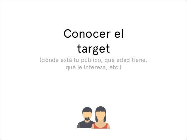 Conocer el target (dónde está tu público, qué edad tiene, qué le interesa, etc.)