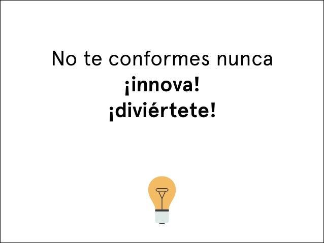 No te conformes nunca ¡innova! ¡diviértete!