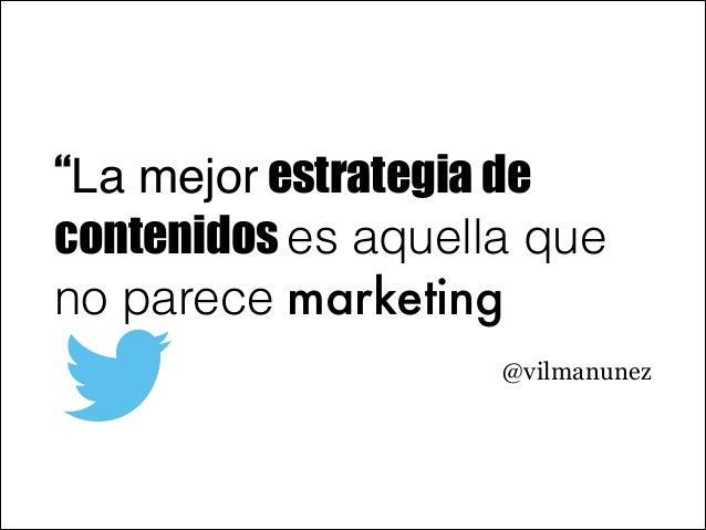 """""""La mejor estrategia de contenidos es aquella que no parece marketing @vilmanunez"""