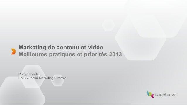 Marketing de contenu et vidéoMeilleures pratiques et priorités 2013Robert RaiolaEMEA Senior Marketing Director