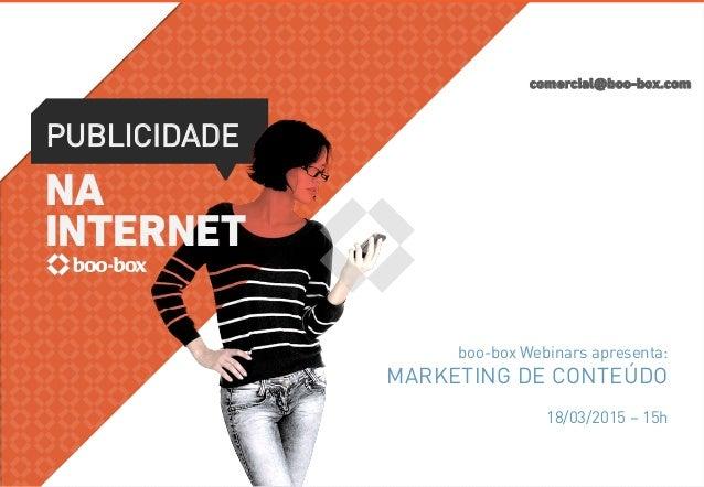 comercial@boo-box.com PUBLICIDADE NA INTERNET boo-box Webinars apresenta: MARKETING DE CONTEÚDO 18/03/2015 – 15h