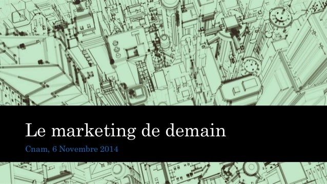 Le marketing de demain  Cnam, 6 Novembre 2014