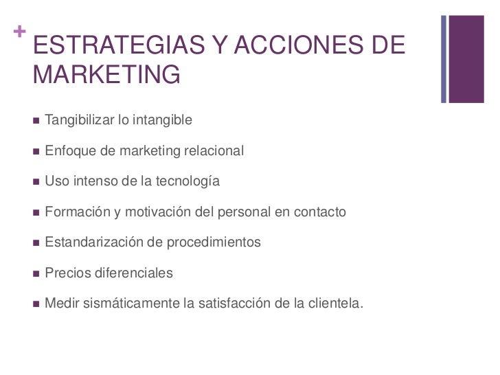 ESTRATEGIAS Y ACCIONES DE MARKETING<br />Tangibilizar lo intangible<br />Enfoque de marketing relacional<br />Uso intenso ...