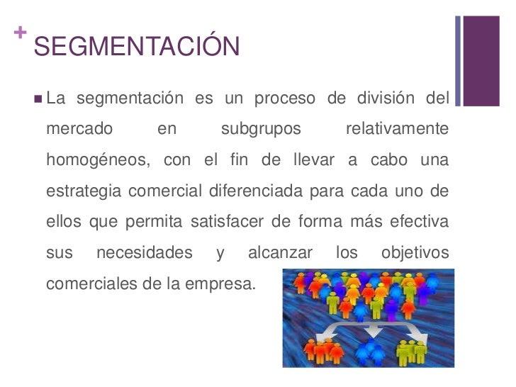 SEGMENTACIÓN<br />La segmentación es un proceso de división del mercado en subgrupos relativamente homogéneos, con el fin ...