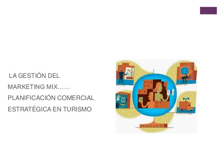 LA GESTIÓN DEL MARKETING MIX…… PLANIFICACIÓN COMERCIAL  ESTRATÉGICA EN TURISMO<br />