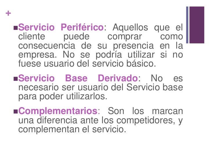 Servicio Periférico: Aquellos que el cliente puede comprar como consecuencia de su presencia en la empresa. No se podría u...
