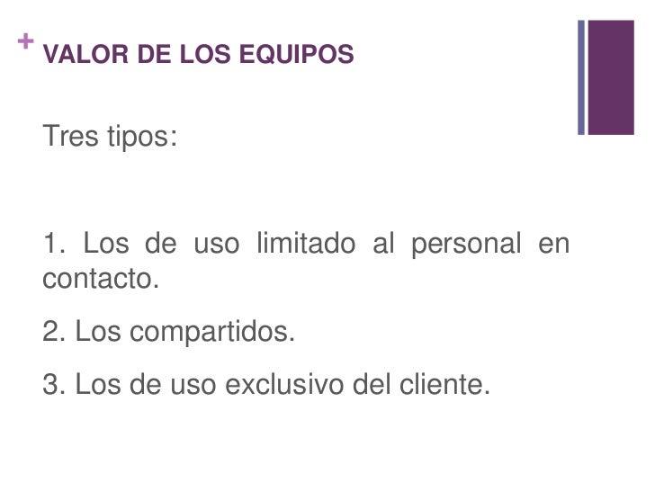VALOR DE LOS EQUIPOS<br />Tres tipos:<br />1. Los de uso limitado al personal en contacto.<br />2. Los compartidos.<br />3...