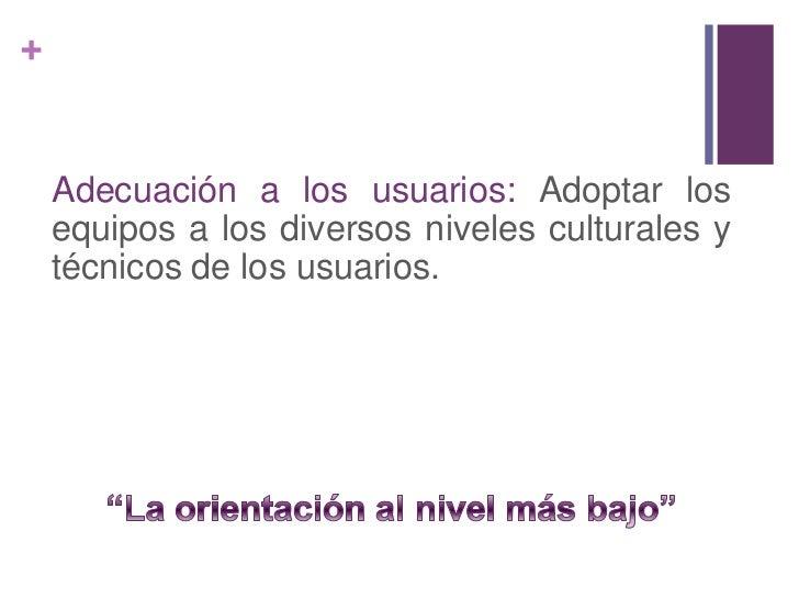 """Adecuación a los usuarios: Adoptar los equipos a los diversos niveles culturales y técnicos de los usuarios.<br />""""La orie..."""