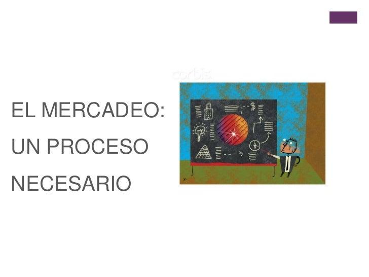 EL MERCADEO: UN PROCESO NECESARIO<br />