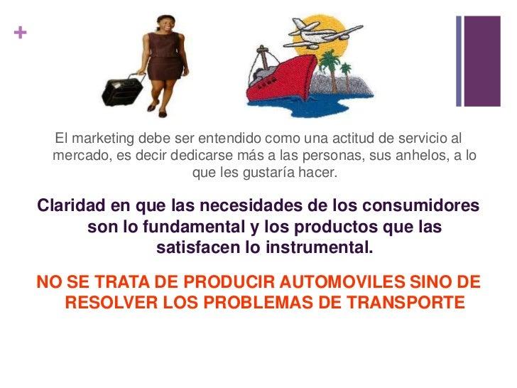 El marketing debe ser entendido como una actitud de servicio al mercado, es decir dedicarse más a las personas, sus anhelo...