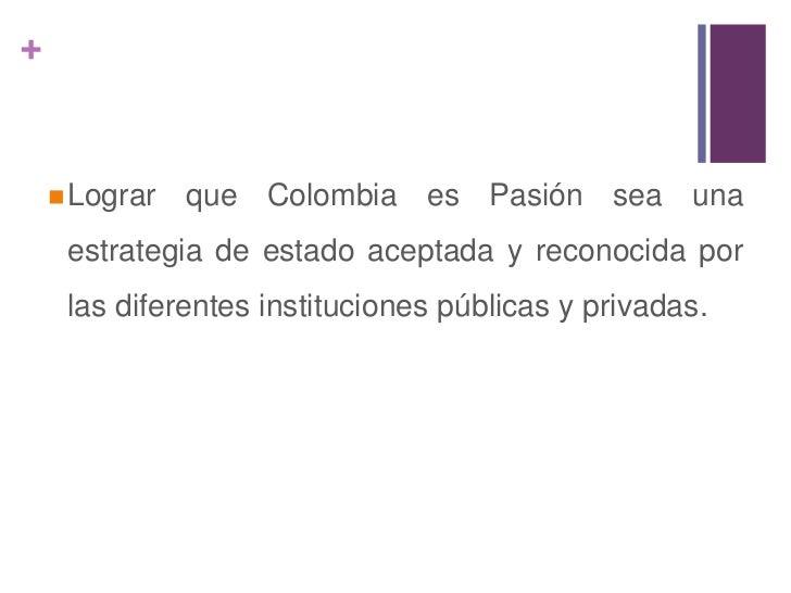 A nivel nacional: <br />Dar a conocer lo que es Colombia es Pasión, su estrategia y acciones para mejorar la imagen de Co...
