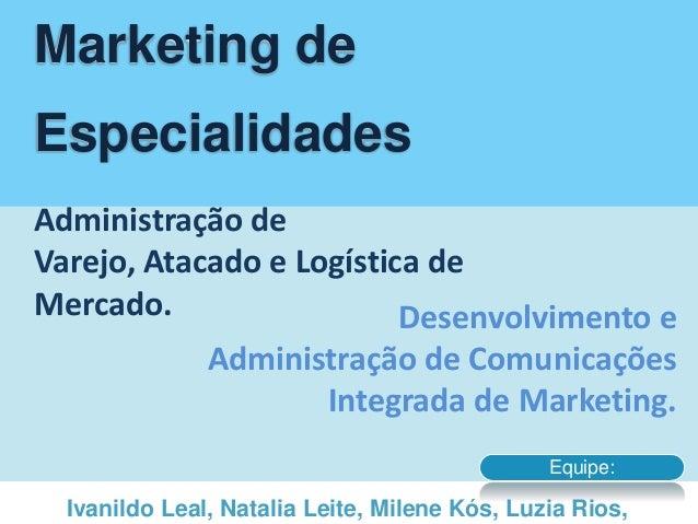 Marketing de Especialidades Administração de Varejo, Atacado e Logística de Mercado. Desenvolvimento e Administração de Co...