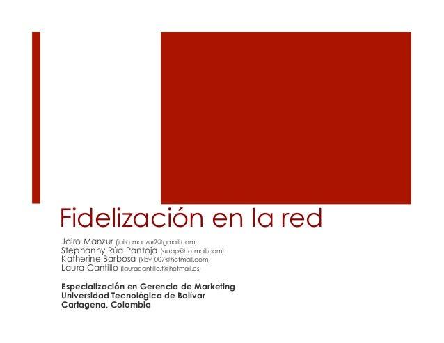 Fidelización en la redJairo Manzur (jairo.manzur2@gmail.com)Stephanny Rúa Pantoja (sruap@hotmail.com)Katherine Barbosa (kb...
