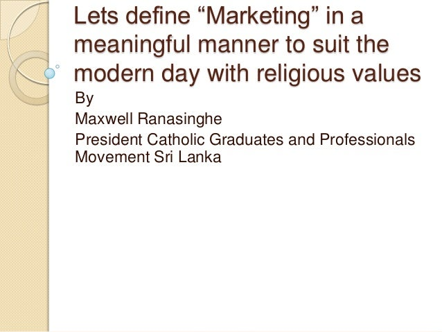 "Lets define ""Marketing"" in a meaningful manner to suit the modern day with religious values By Maxwell Ranasinghe Presiden..."