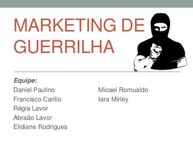 MARKETING DEGUERRILHAEquipe:Daniel Paulino       Micael RomualdoFrancisco Carilio    Iara MirleyRégia LavorAbraão LavorEli...