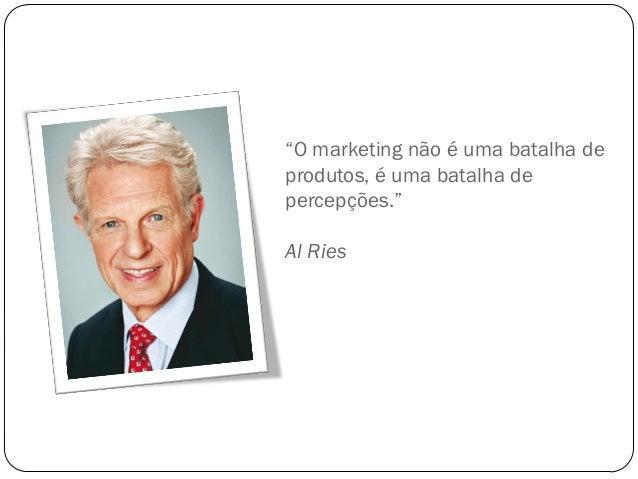"""""""O marketing não é uma batalha deprodutos, é uma batalha depercepções.""""Al Ries"""