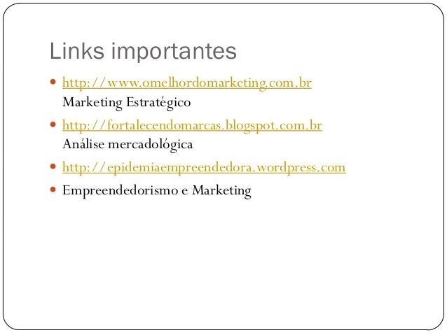 Links importantes http://www.omelhordomarketing.com.br  Marketing Estratégico http://fortalecendomarcas.blogspot.com.br ...
