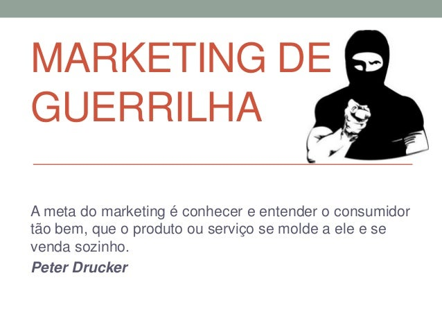 MARKETING DEGUERRILHAA meta do marketing é conhecer e entender o consumidortão bem, que o produto ou serviço se molde a el...