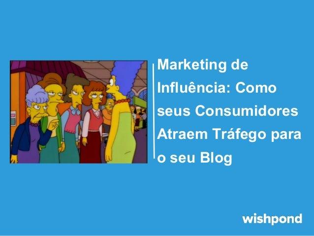 Marketing de Influência: Como seus Consumidores Atraem Tráfego para o seu Blog
