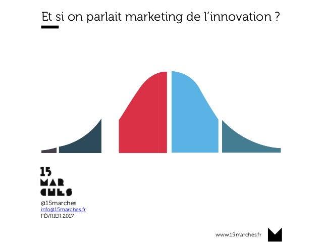 www.15marches.fr Et si on parlait marketing de l'innovation ? @15marches info@15marches.fr FÉVRIER 2017
