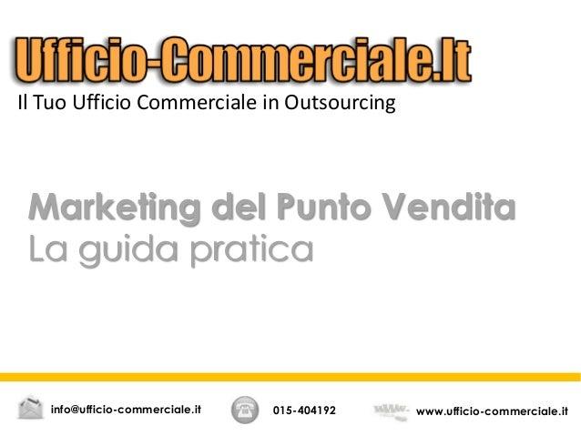 Marketing del Punto Vendita La guida pratica 015-404192 www.ufficio-commerciale.itinfo@ufficio-commerciale.it Il Tuo Uffic...