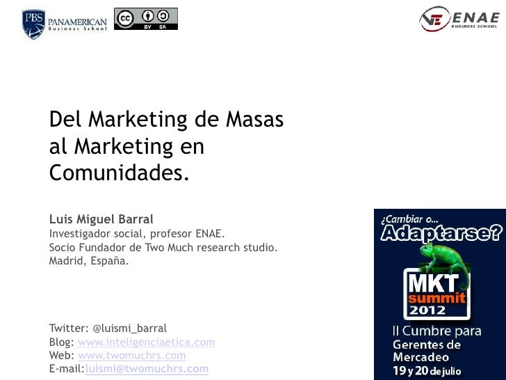 Del Marketing de Masasal Marketing enComunidades.Luis Miguel BarralInvestigador social, profesor ENAE.Socio Fundador de Tw...