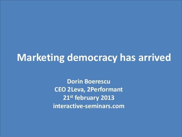 Marketing democracy has arrived            Dorin Boerescu        CEO 2Leva, 2Performant           21st february 2013      ...