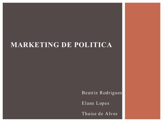 Beatriz Rodrigues Elane Lopes Thaise de Alves MARKETING DE POLITICA