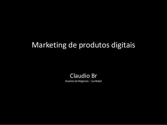 Marketing de produtos digitais            Claudio Br         Analista de Negócios – Lambda3